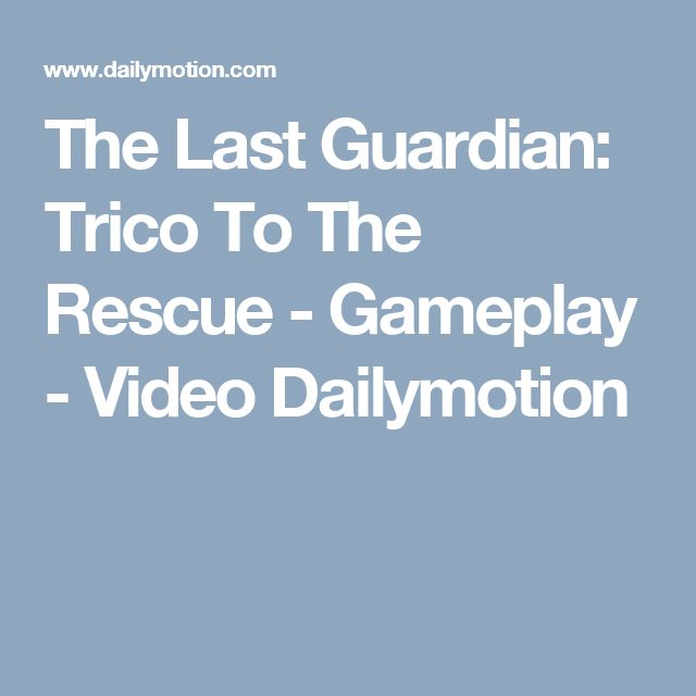 The Last Guardian: Trico To The Rescue - Gameplay - Video Dailymotion