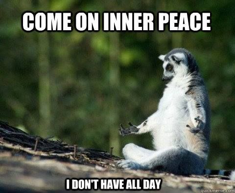 Come on inner peace, I don't have all day!