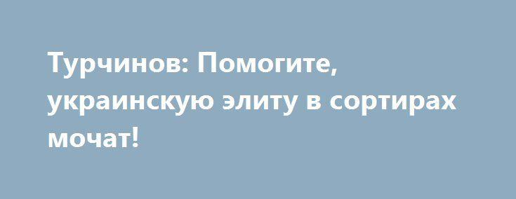 Турчинов: Помогите, украинскую элиту в сортирах мочат! http://rusdozor.ru/2017/01/24/turchinov-pomogite-ukrainskuyu-elitu-v-sortirax-mochat/  После неудачного покушения «российских спецслужб» на сакральное сало Антона Геращенко, ястребы войны заговорили о том, что «агенты ФСБ» готовы перебить всю майданную клику. Явно, у сторонников войны до последнего украинца начало «подгорать», поэтому они убеждают патриотов, что Путин хочет лишить ...