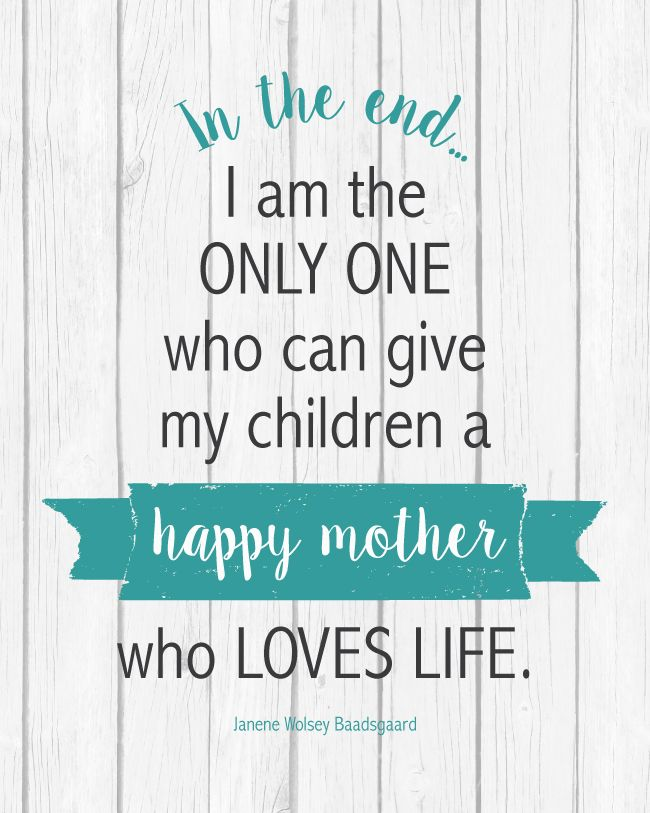 """""""In the end... I am the only one who can give my children a happy mother who loves life.""""  FREE PRINTABLE"""