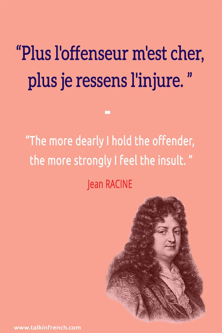 Plus l'offenseur m'est cher, plus je ressens l'injure. The more dearly I hold the offender, the more strongly I feel the insult. -Jean RACINE For French language and travel resources, check out the Talk in French store at https://store.talkinfrench.com/
