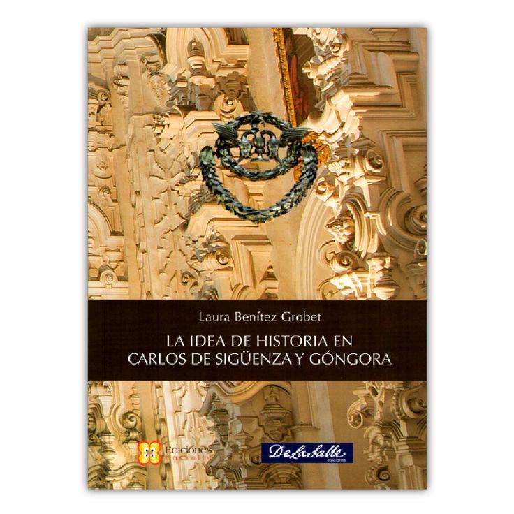 La idea de historia en Carlos de Sigüenza y Góngora  – Laura Benítez Grobet – Universidad de La Salle www.librosyeditores.com Editores y distribuidores.