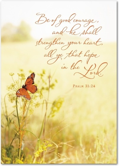 Be of good courage, and he shall strengthen your heart, all yea that hope in the Lord. Psalm 31:24  treat.com