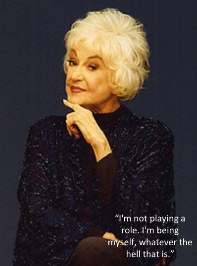 """I'm not playing a role. I'm being myself, whatever the hell that is."" -Bea Arthur"