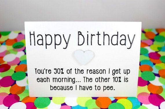 Funny birthday card: You're 90 percent of why I get up each morning. The other 10 per cent is because I have to pee.