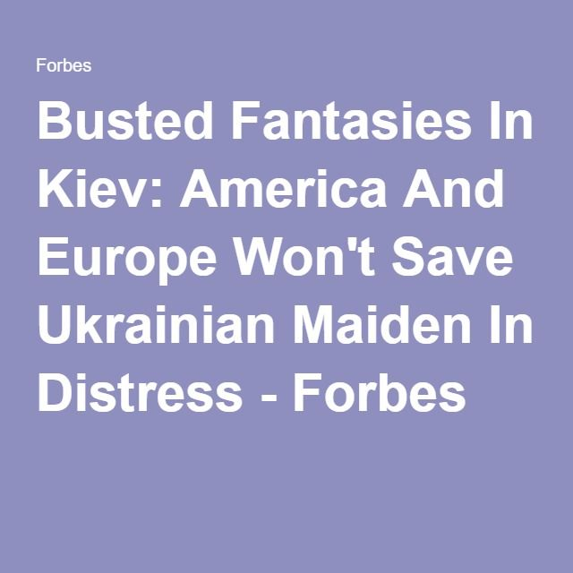 Busted Fantasies In Kiev: America And Europe Won't Save Ukrainian Maiden In Distress - Forbes