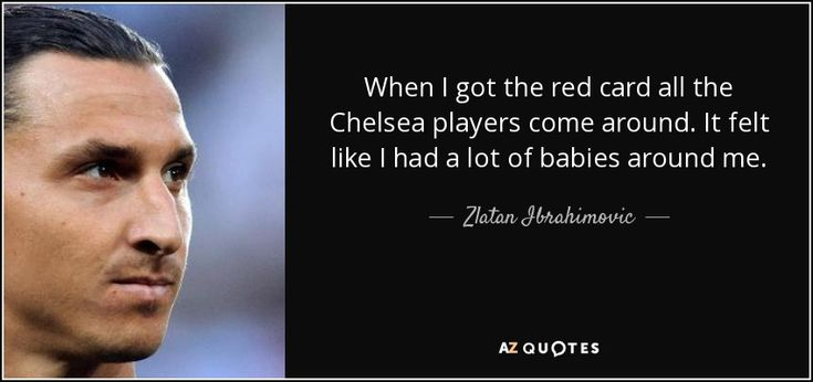 When I got the red card all the Chelsea players come around. It felt like I had a lot of babies around me. - Zlatan Ibrahimovic