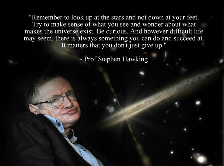 Remember to look up at the stars and not down at your feet.  Try to make sense of what you see and wonder about what makes the universe exist.  Be curious.  And however difficult life may seem, there is always something you can do and succeed at.   It matters that you just don't give up.  ~ Professor Stephen Hawking.