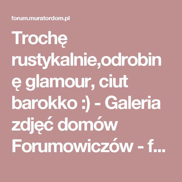 Trochę rustykalnie,odrobinę glamour, ciut barokko :) - Galeria zdjęć domów Forumowiczów - forum.muratordom.pl