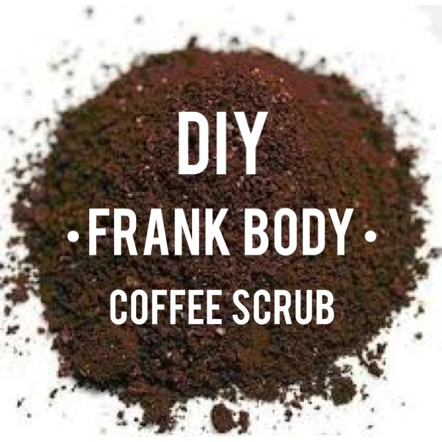 SEE YA, FRANK. DIY FRANK COFFEE BODY SCRUB