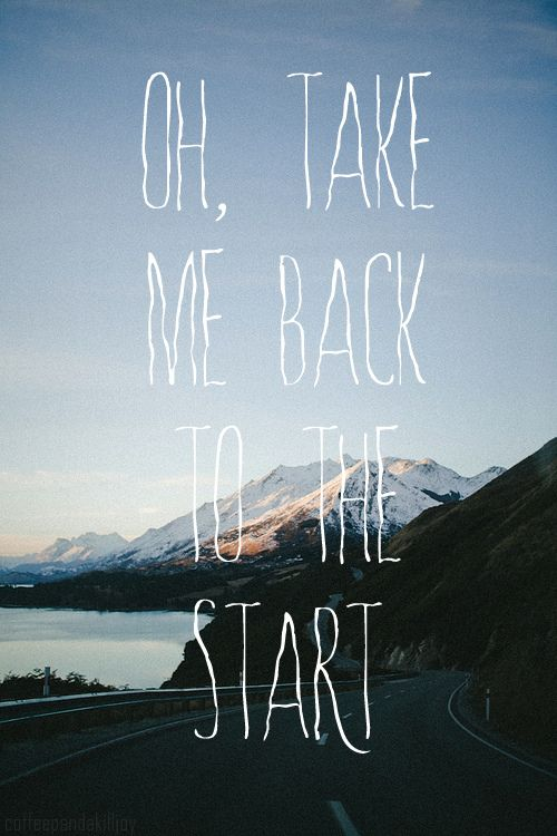 "Oh, take me back to the start. -Coldplay ""The Scientist"""