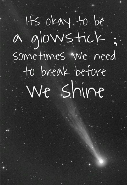 It's okay to be a glow stick.  Sometimes we need to break before we can shine.
