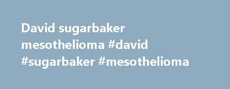 David sugarbaker mesothelioma #david #sugarbaker #mesothelioma http://omaha.remmont.com/david-sugarbaker-mesothelioma-david-sugarbaker-mesothelioma/  # Dr. David J Sugarbaker When mesothelioma cases began to skyrocket during the last half of the 20th Century, the medical profession reacted by dramatically increasing research into this type of cancer. New drugs were developed, better methods of treating the disease with radiation therapy were found, and surgeons and oncologists launched major…