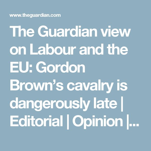 The Guardian view on Labour and the EU: Gordon Brown's cavalry is dangerously late | Editorial | Opinion | The Guardian