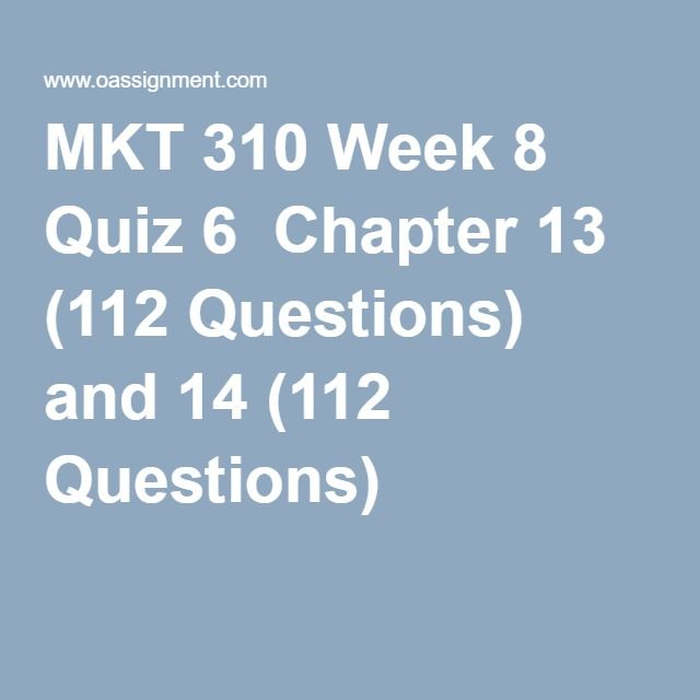 MKT 310 Week 8 Quiz 6  Chapter 13 (112 Questions) and 14 (112 Questions)