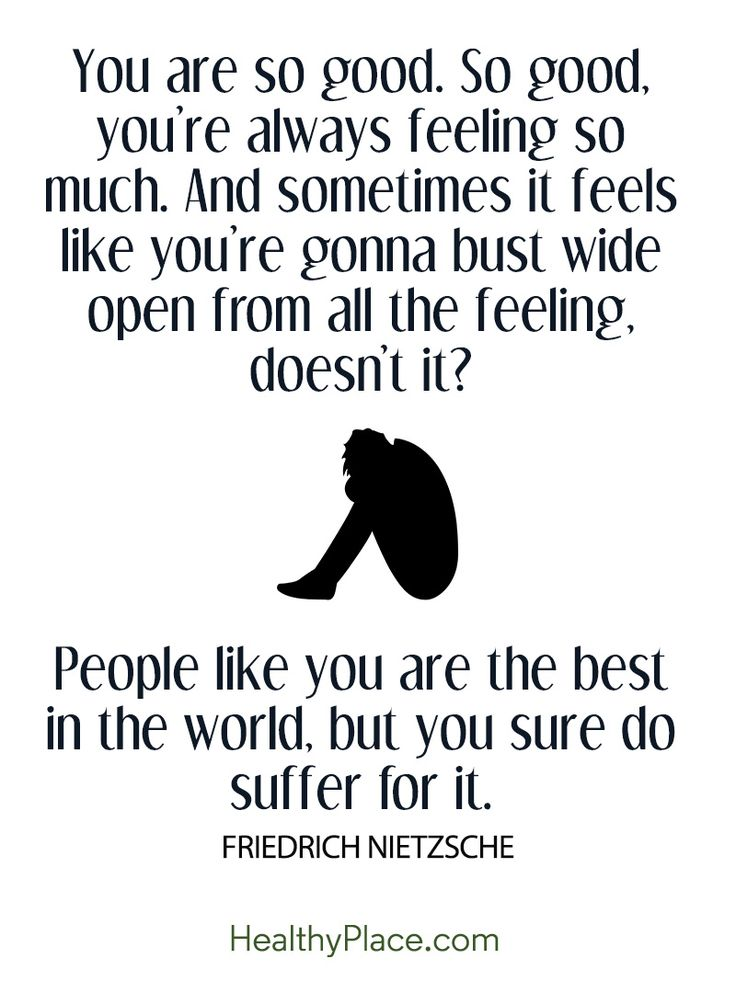 Quote on borderline: You are so good. So good, you're always feeling so much. And sometimes it feels like you're gonna bust wide open from all the feeling, doesn't it? People like you are the best in the world, but you sure do suffer for it – Friedrich Nietzsche. www.HealthyPlace.com