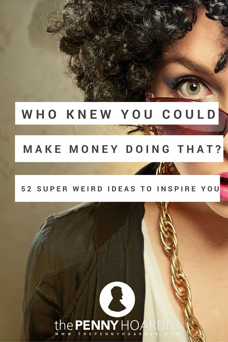 These weird jobs and businesses are fun to read about, and maybe they'll inspire you to try something new. Here are some of the latest weird ways to make money -- one for each week of 2016, if you're really keen. - The Penny Hoarder http://www.thepennyhoarder.com/weird-ways-to-make-money-who-knew/