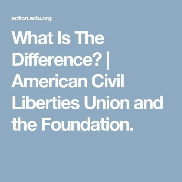 What Is The Difference?   American Civil Liberties Union and the Foundation.