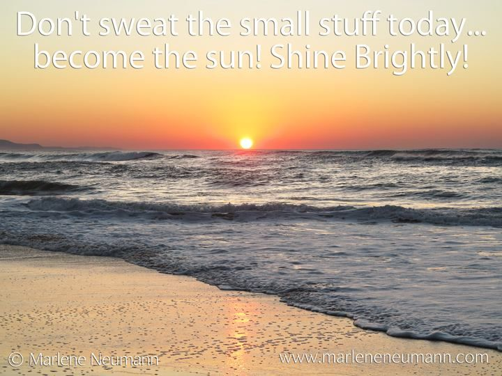 Don't sweat the small stuff today... become the sun! Shine Brightly!... Love, Marlene