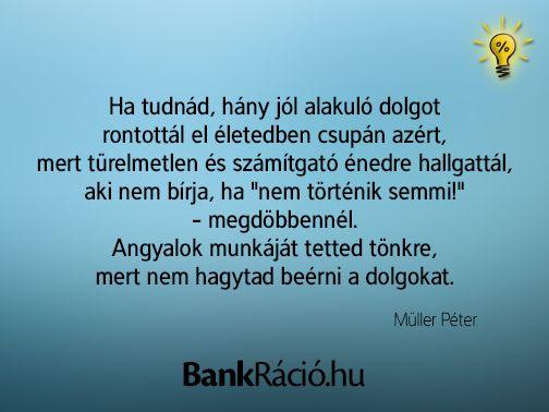 """Ha tudnád, hány jó alakuló dolgot rontottál el életedben csupán azért, mert türelmetlen és számítgató énedre hallgattál, aki nem bírja, ha """"nem történik semmi!"""" - megdöbbennél. Angyalok munkáját tetted tönkre, mert nem hagytad beérni a dolgokat. - Müller Péter, www.bankracio.hu idézet"""