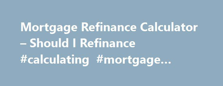Mortgage Refinance Calculator – Should I Refinance #calculating #mortgage #payments http://mortgage.remmont.com/mortgage-refinance-calculator-should-i-refinance-calculating-mortgage-payments/  #mortgage refinancing calculator # MORTGAGE REFINANCE CALCULATOR What does this possibly mean for me? Based on the information you provided, the amount above can give you an idea of the estimated monthly reduction in your payment you could achieve by refinancing your existing mortgage at the terms you…