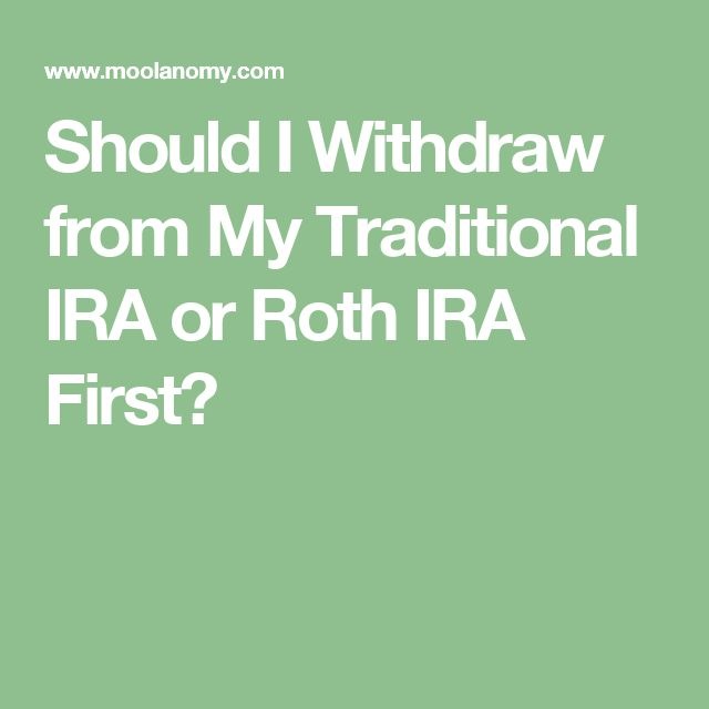 Should I Withdraw from My Traditional IRA or Roth IRA First?