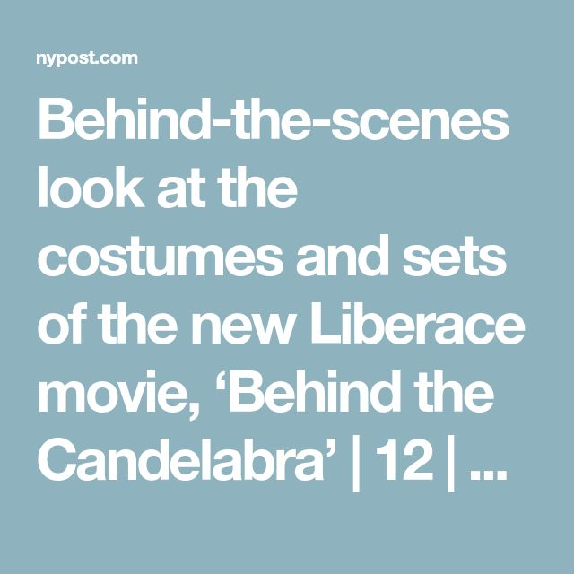 Behind-the-scenes look at the costumes and sets of the new Liberace movie, 'Behind the Candelabra'  | 12 |  New York Post