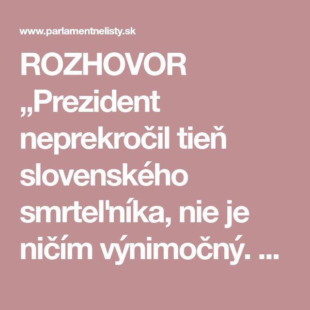 """ROZHOVOR """"Prezident neprekročil tieň slovenského smrteľníka, nie je ničím výnimočný. Dopúšťa sa podvodov ako mnohí iní,"""