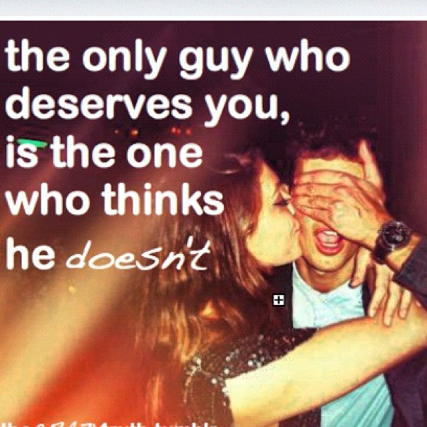 """""""I was literally thinking this just a few hours ago, the perfect guy is the one who thinks he doesnt deserve you, and spends his time trying to be the best he can be so that he can deserve you.""""    So true! Speak to it. I'm trying to explain this right now."""