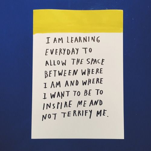 I am learning every day to allow the space between where I am and where I want to be inspire me and not terrify me.