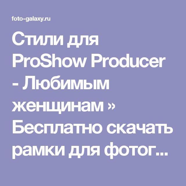 Стили для ProShow Producer - Любимым женщинам » Бесплатно скачать рамки для фотографий,клипарт,шрифты,шаблоны для Photoshop,костюмы,рамки для фотошопа,обои,фоторамки,DVD обложки,футажи,свадебные футажи,детские футажи,школьные футажи,видеоредакторы,видеоуроки,скрап-наборы