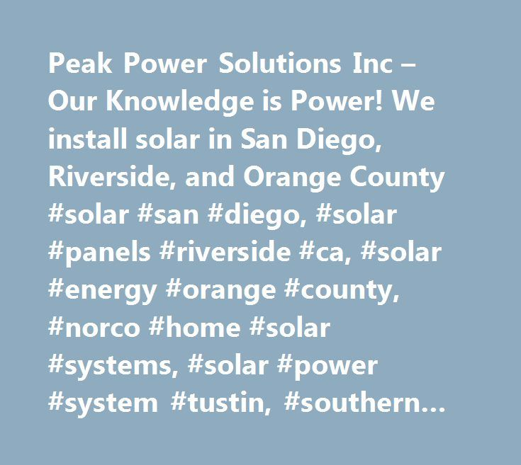 Peak Power Solutions Inc – Our Knowledge is Power! We install solar in San Diego, Riverside, and Orange County #solar #san #diego, #solar #panels #riverside #ca, #solar #energy #orange #county, #norco #home #solar #systems, #solar #power #system #tustin, #southern #california #solar #rebates, #solar #companies #san #diego #ca, #solar #installation #los #angeles, #san #clemente #solar #electric, #solar #panel #installers #upland, #solar #lease #san #bernardino, #solar #panel #cost #california…