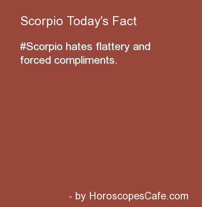 Scorpio Daily Fun Fact ....to the point of being VERY uncomfortable. Scorpio thinks if you live for complements, criticism will kill you... For Scorpio, it's also about control and trust, like everything, they know you are most likely after something else...