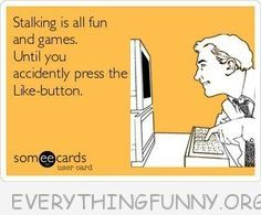 funny quote stalking on facebook fun and games until you press the like button