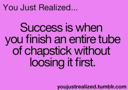 Success is when you finish an entire tube of ChapStick without losing it first.
