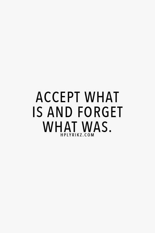 accept what is and forget what was