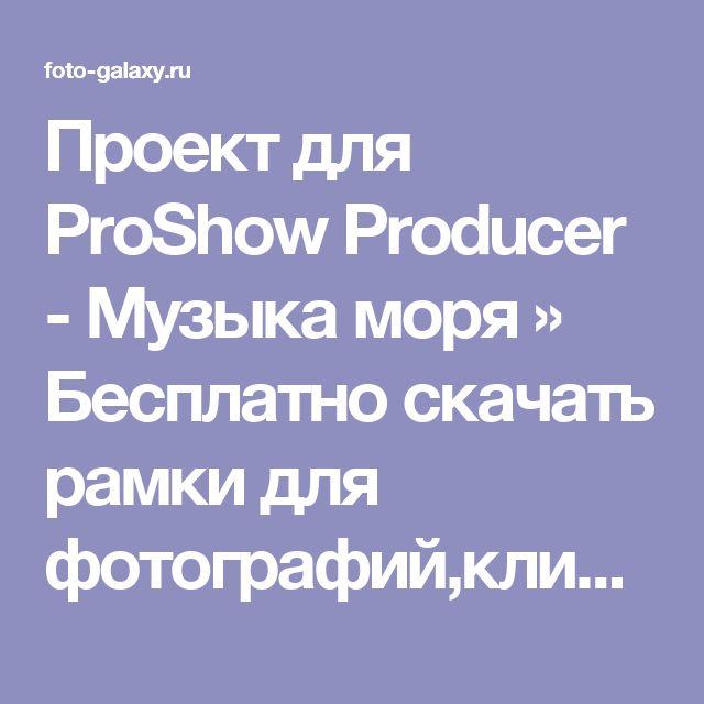 Проект для ProShow Producer - Музыка моря » Бесплатно скачать рамки для фотографий,клипарт,шрифты,шаблоны для Photoshop,костюмы,рамки для фотошопа,обои,фоторамки,DVD обложки,футажи,свадебные футажи,детские футажи,школьные футажи,видеоредакторы,видеоуроки,скрап-наборы