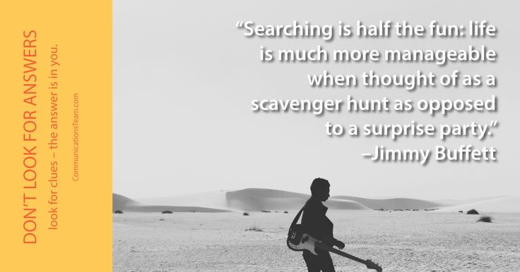"""Searching is half the fun: life is much more manageable when thought of as a scavenger hunt as opposed to a surprise party."" -Jimmy Buffett #ask #seek #faith #hardwork #inspiration #motivation http://www.communicationsteam.com/inspiration-slides/"