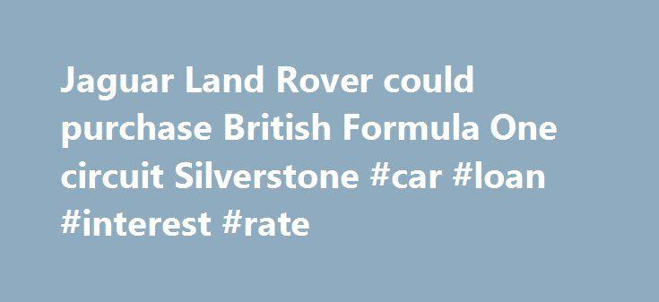Jaguar Land Rover could purchase British Formula One circuit Silverstone #car #loan #interest #rate http://uk.remmont.com/jaguar-land-rover-could-purchase-british-formula-one-circuit-silverstone-car-loan-interest-rate/  #market value of cars # Jaguar Land Rover could purchase British Formula One circuit Silverstone International Business Times 20 hrs ago Kedar Grandhi Jaguar Land Rover (JLR) is considering purchasing the British Formula One Grand Prix circuit, Silverstone. In July, it had…