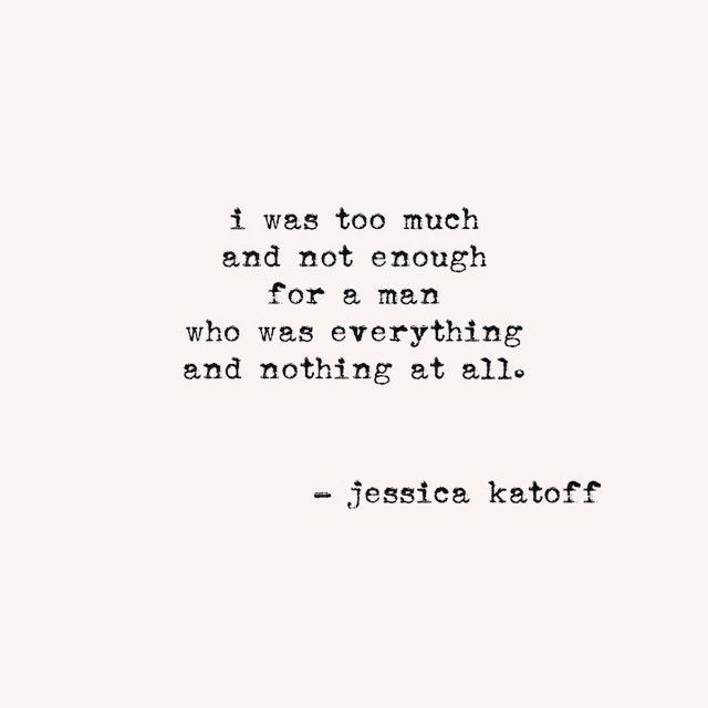 I was too much and not enough for a man who was everything and nothing at all. - Jessica Katoff