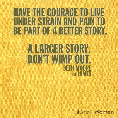 Have the courage to live under strain and pain to be part of a better story. A larger story. Don't wimp out. - Beth Moore