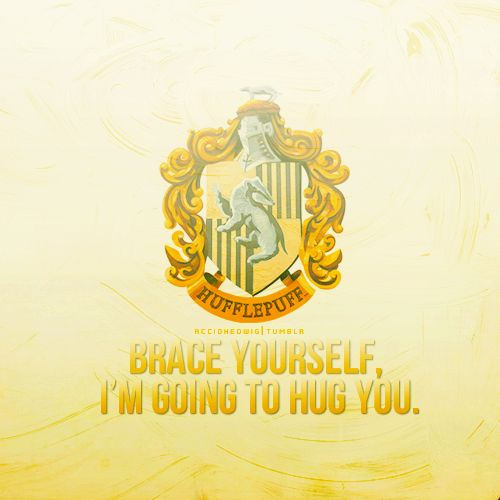 """My friends call this characteristic, """"aggressive kindness."""" Hufflepuff rules!"""