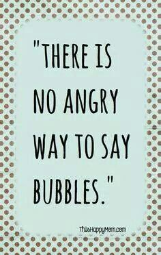 My best friend and I tried (and failed) for a good 5 minutes to say bubbles with an angry voice. It's impossible.