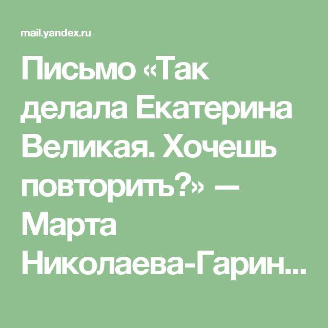 Письмо «Так делала Екатерина Великая. Хочешь повторить?» — Марта Николаева-Гарина — Яндекс.Почта