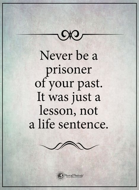 Never be a prisoner of your past. It was just a lesson not a life sentence