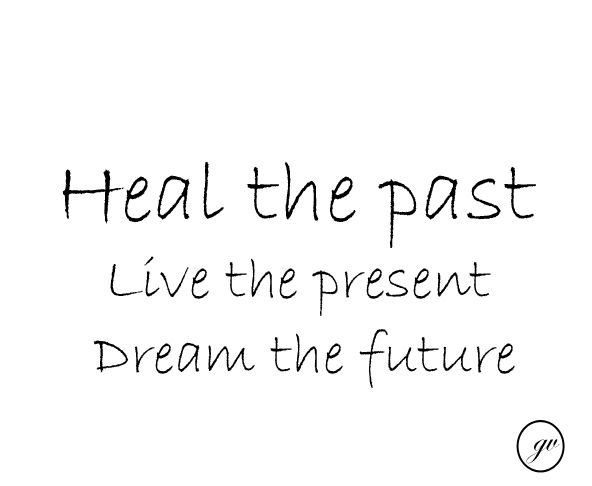 Heal the past....Live the present....Dream the future......L.Loe
