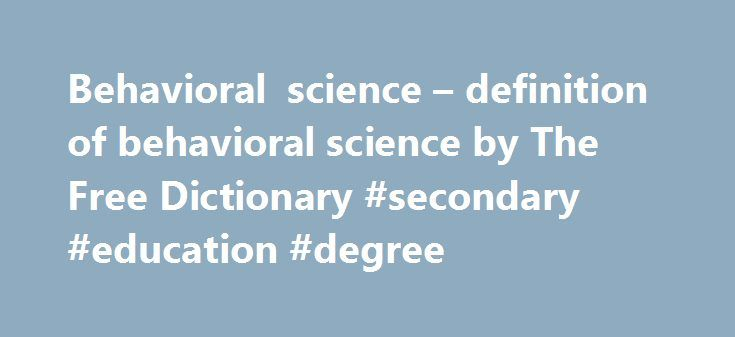 Behavioral science – definition of behavioral science by The Free Dictionary #secondary #education #degree http://degree.remmont.com/behavioral-science-definition-of-behavioral-science-by-the-free-dictionary-secondary-education-degree/  #behavioral science degree # behavioral science Pinney Associates' scientists include internationally respected leaders in the intersection of public health, behavioral science. and drugs. In general, a collaborative effort among researchers and policymakers…