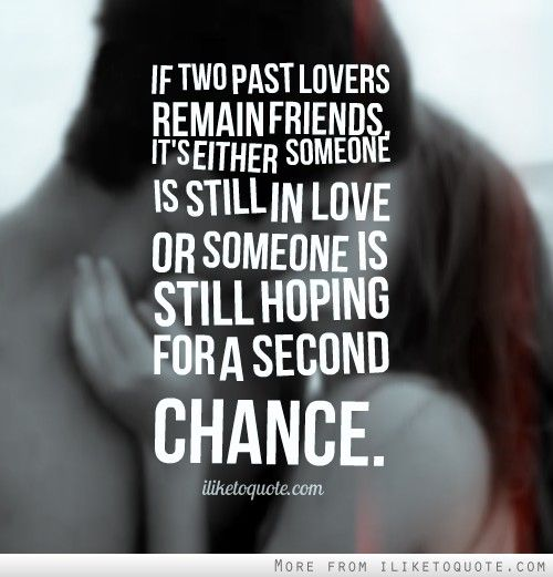 If two past lovers remain friends, its either someone is still in love or someone is still hoping for a second chance.