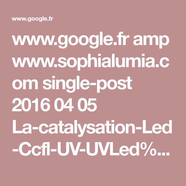 www.google.fr amp www.sophialumia.com single-post 2016 04 05 La-catalysation-Led-Ccfl-UV-UVLed%3f_amp_=true