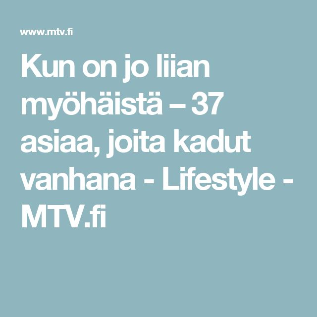 Kun on jo liian myöhäistä – 37 asiaa, joita kadut vanhana - Lifestyle - MTV.fi